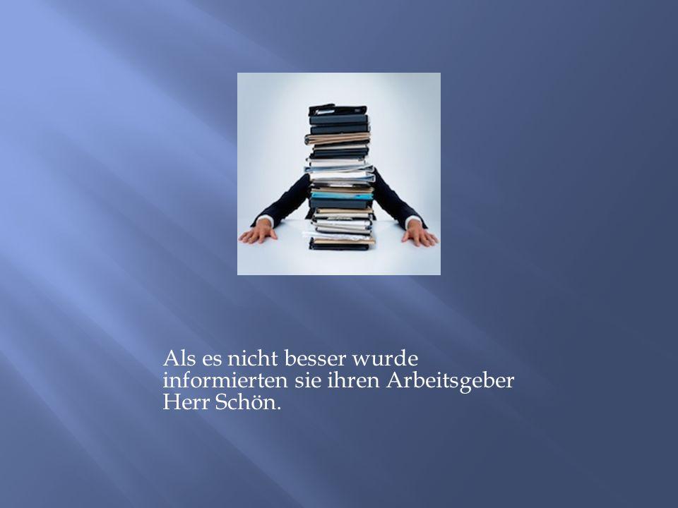 Als es nicht besser wurde informierten sie ihren Arbeitsgeber Herr Schön.