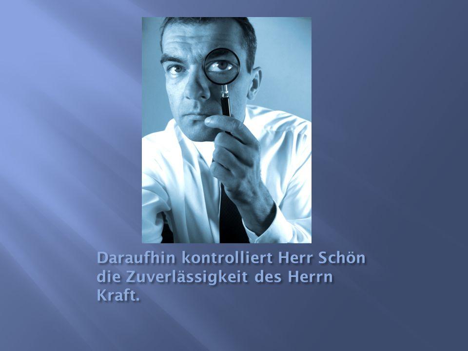 Daraufhin kontrolliert Herr Schön die Zuverlässigkeit des Herrn Kraft.