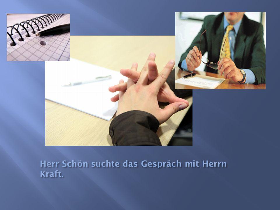 Herr Schön suchte das Gespräch mit Herrn Kraft.