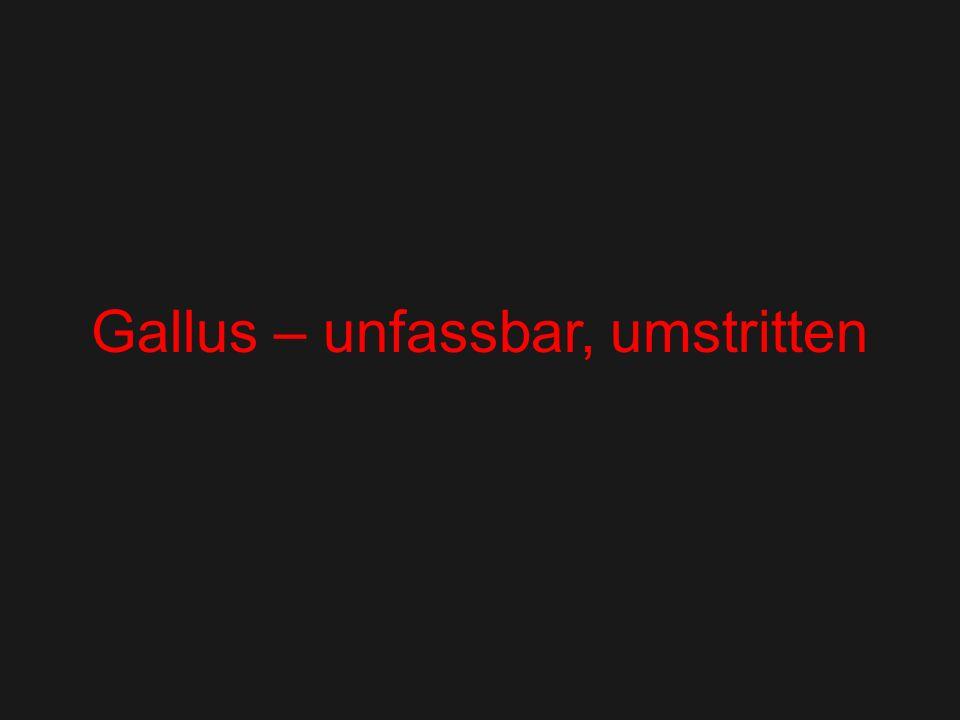Gallus – unfassbar, umstritten