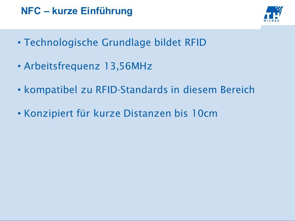 NFC – kurze Einführung Technologische Grundlage bildet RFID. Arbeitsfrequenz 13,56MHz. kompatibel zu RFID-Standards in diesem Bereich.
