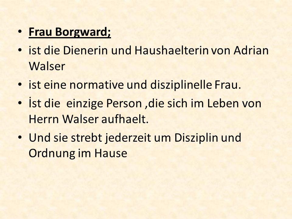 Frau Borgward; ist die Dienerin und Haushaelterin von Adrian Walser. ist eine normative und disziplinelle Frau.