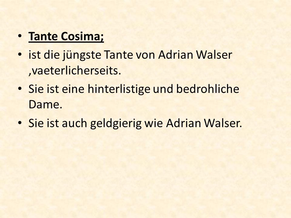 Tante Cosima; ist die jüngste Tante von Adrian Walser ,vaeterlicherseits. Sie ist eine hinterlistige und bedrohliche Dame.