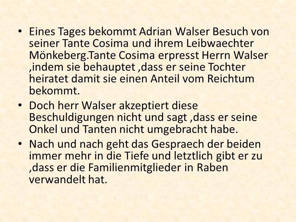 Eines Tages bekommt Adrian Walser Besuch von seiner Tante Cosima und ihrem Leibwaechter Mönkeberg.Tante Cosima erpresst Herrn Walser ,indem sie behauptet ,dass er seine Tochter heiratet damit sie einen Anteil vom Reichtum bekommt.