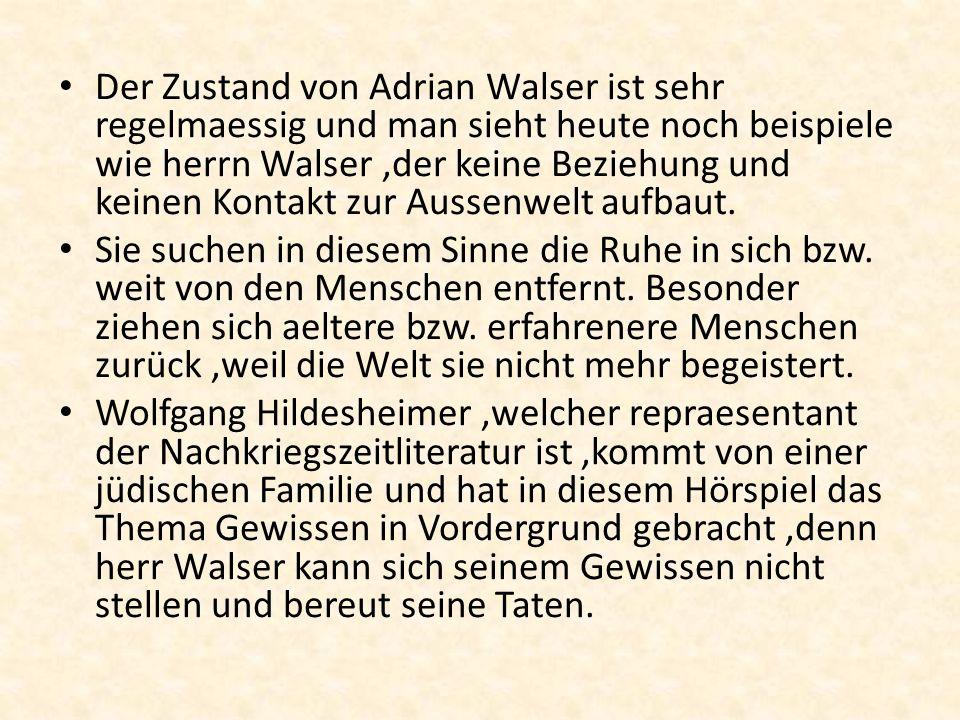 Der Zustand von Adrian Walser ist sehr regelmaessig und man sieht heute noch beispiele wie herrn Walser ,der keine Beziehung und keinen Kontakt zur Aussenwelt aufbaut.