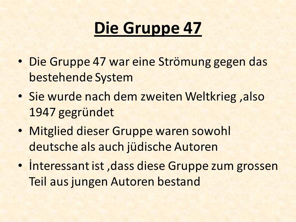 Die Gruppe 47 Die Gruppe 47 war eine Strömung gegen das bestehende System. Sie wurde nach dem zweiten Weltkrieg ,also 1947 gegründet.