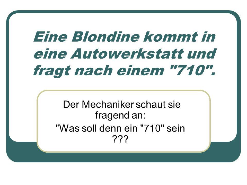 Eine Blondine kommt in eine Autowerkstatt und fragt nach einem 710 .