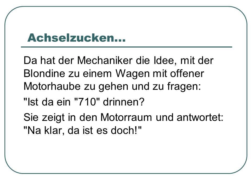 Achselzucken...Da hat der Mechaniker die Idee, mit der Blondine zu einem Wagen mit offener Motorhaube zu gehen und zu fragen: