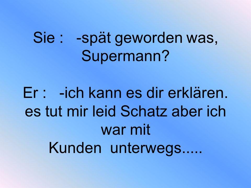 Sie : -spät geworden was, Supermann. Er : -ich kann es dir erklären
