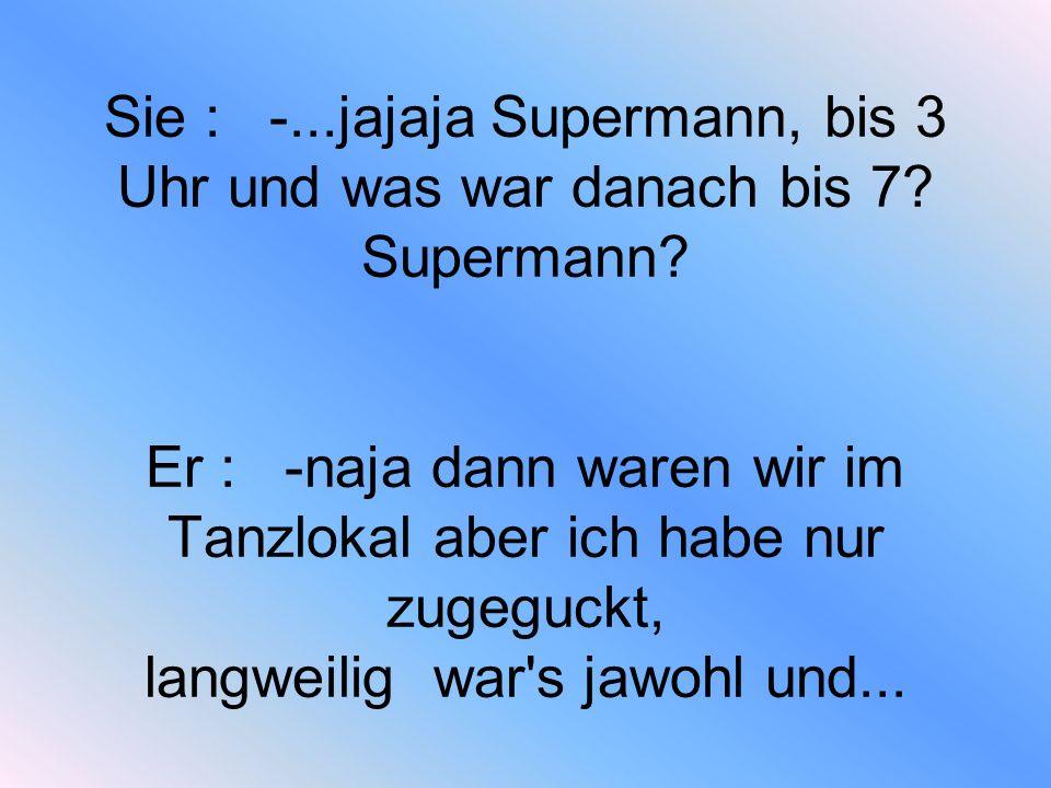 Sie : -. jajaja Supermann, bis 3 Uhr und was war danach bis 7