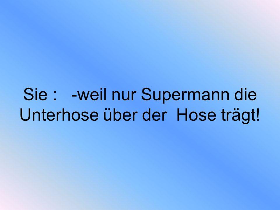 Sie : -weil nur Supermann die Unterhose über der Hose trägt!