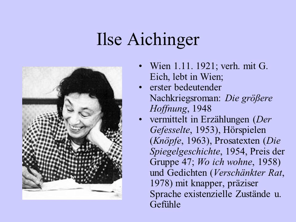Ilse Aichinger Wien 1.11. 1921; verh. mit G. Eich, lebt in Wien;