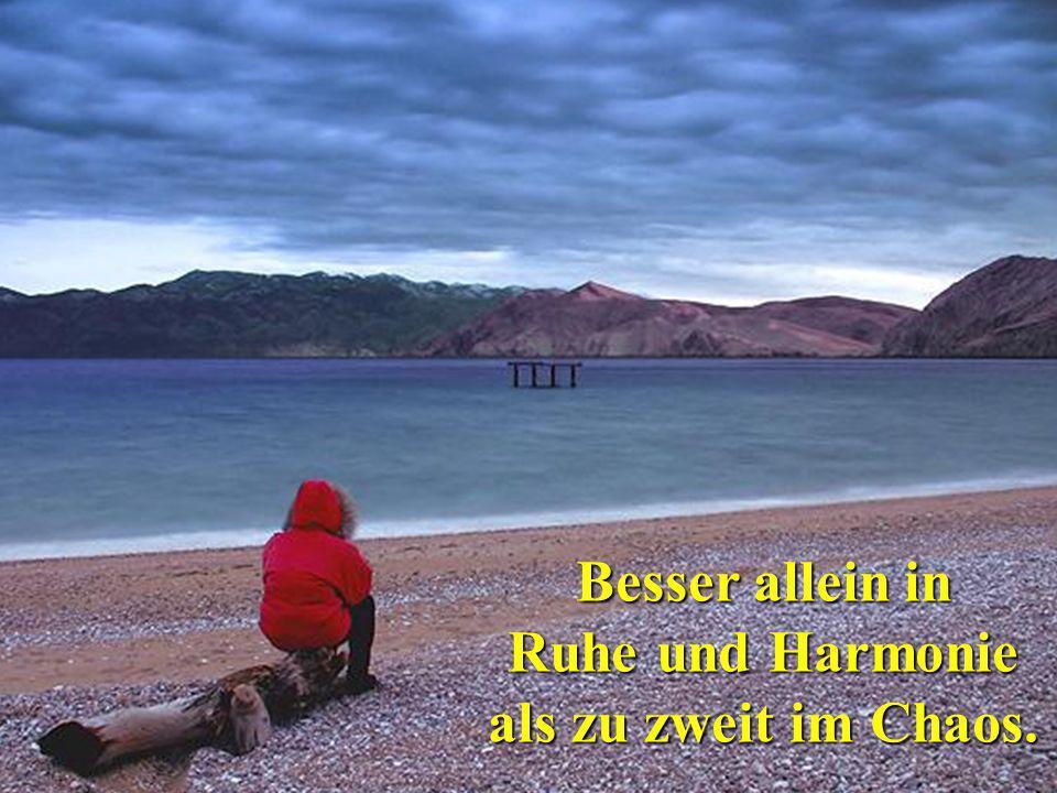 Besser allein in Ruhe und Harmonie als zu zweit im Chaos.