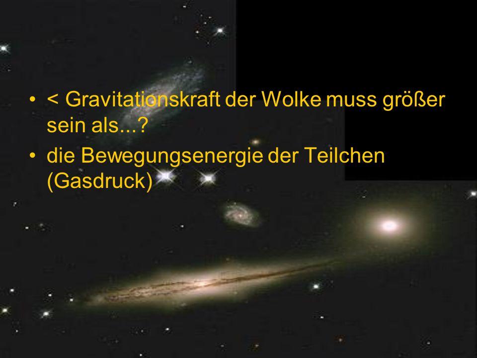 < Gravitationskraft der Wolke muss größer sein als...