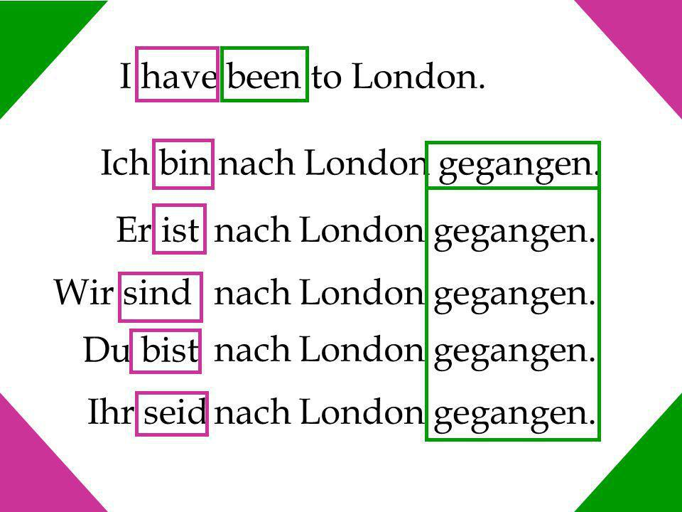 I have been to London. Ich bin nach London gegangen. Er ist. nach London gegangen. Wir sind. Du bist.