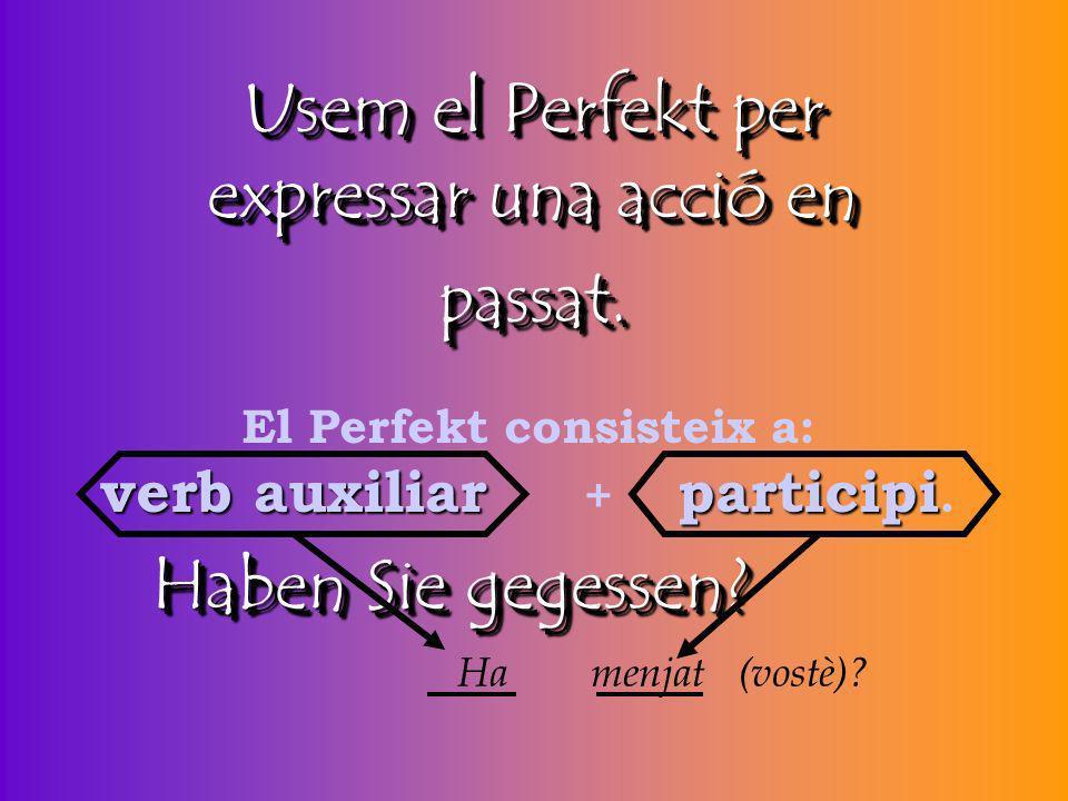 El Perfekt consisteix a: verb auxiliar + participi.