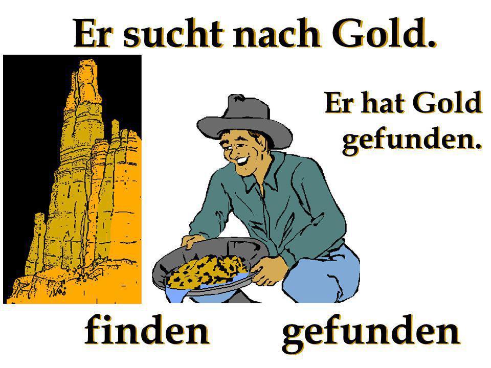 Er sucht nach Gold. Er hat Gold gefunden. finden gefunden
