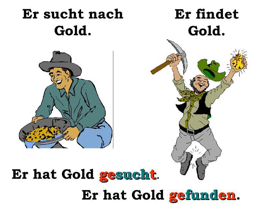 Er sucht nach Gold. Er findet Gold. Er hat Gold gesucht. gesucht Er hat Gold gefunden. gefunden