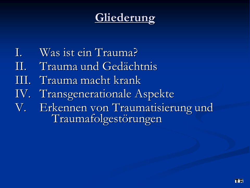 Gliederung I. Was ist ein Trauma II. Trauma und Gedächtnis. III. Trauma macht krank. IV. Transgenerationale Aspekte.