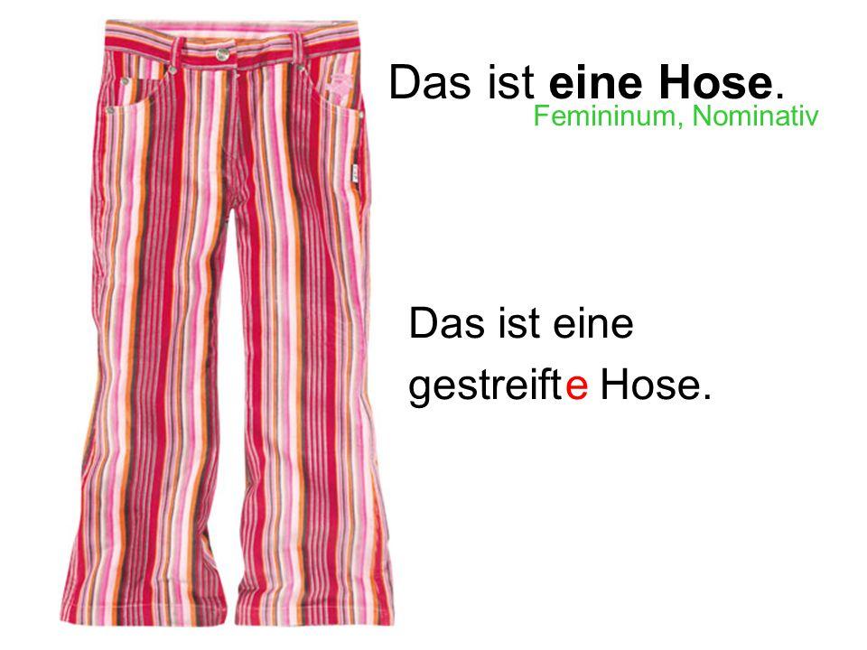 Das ist eine Hose. Femininum, Nominativ Das ist eine gestreift e Hose.