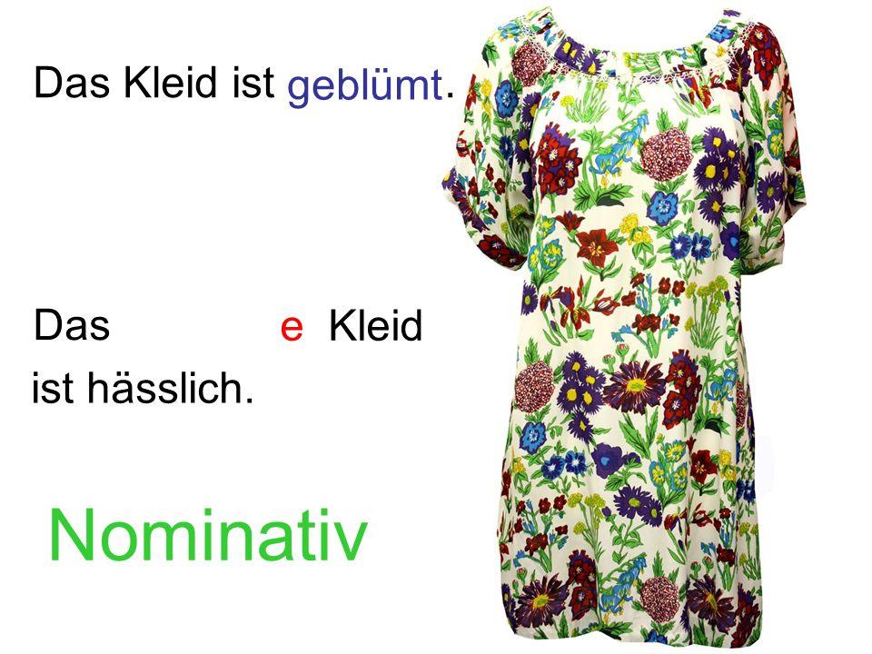 Das Kleid ist . geblümt Das e Kleid ist hässlich. Nominativ