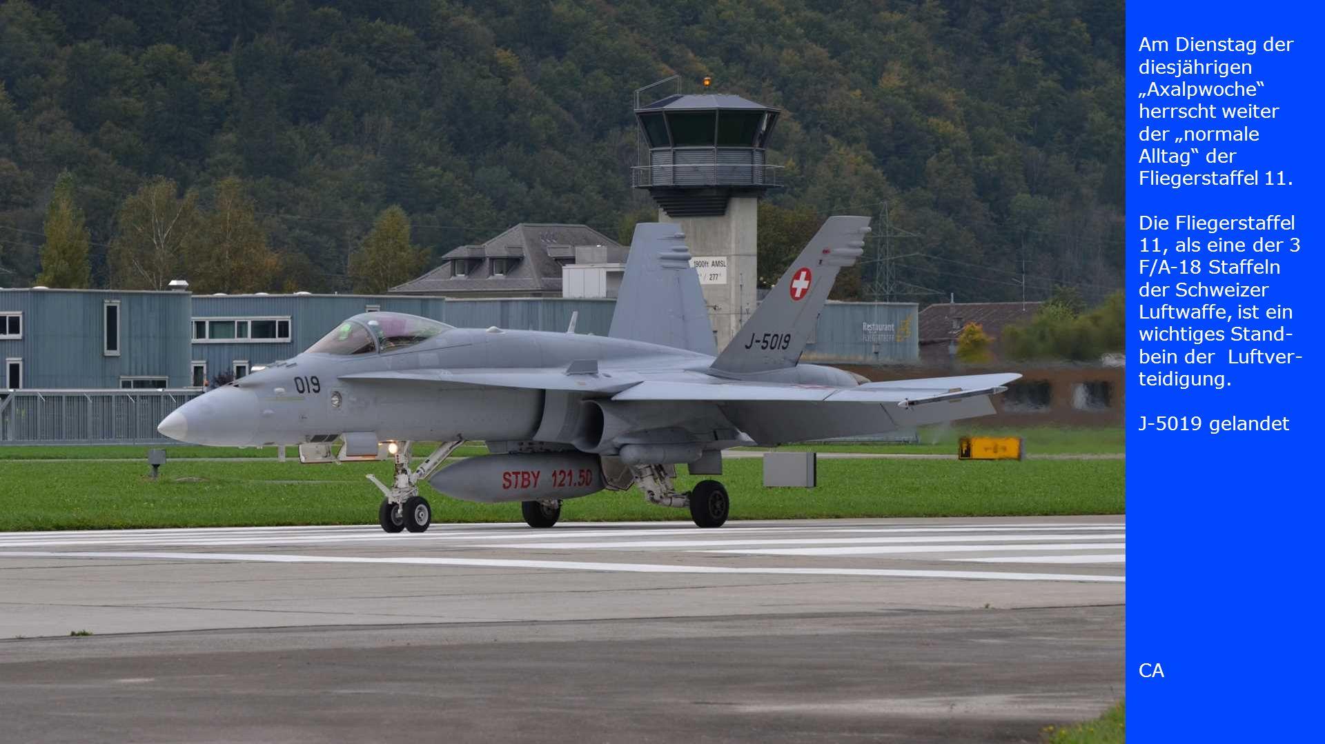 """Am Dienstag der diesjährigen """"Axalpwoche herrscht weiter der """"normale Alltag der Fliegerstaffel 11. Die Fliegerstaffel 11, als eine der 3 F/A-18 Staffeln der Schweizer Luftwaffe, ist ein wichtiges Stand-bein der Luftver-teidigung. J-5019 gelandet"""