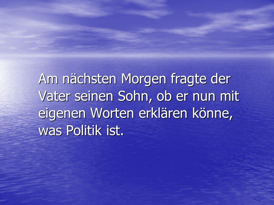 Am nächsten Morgen fragte der Vater seinen Sohn, ob er nun mit eigenen Worten erklären könne, was Politik ist.