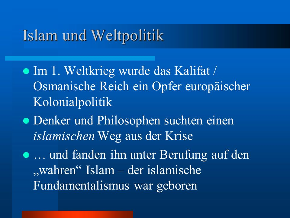 Islam und Weltpolitik Im 1. Weltkrieg wurde das Kalifat / Osmanische Reich ein Opfer europäischer Kolonialpolitik.