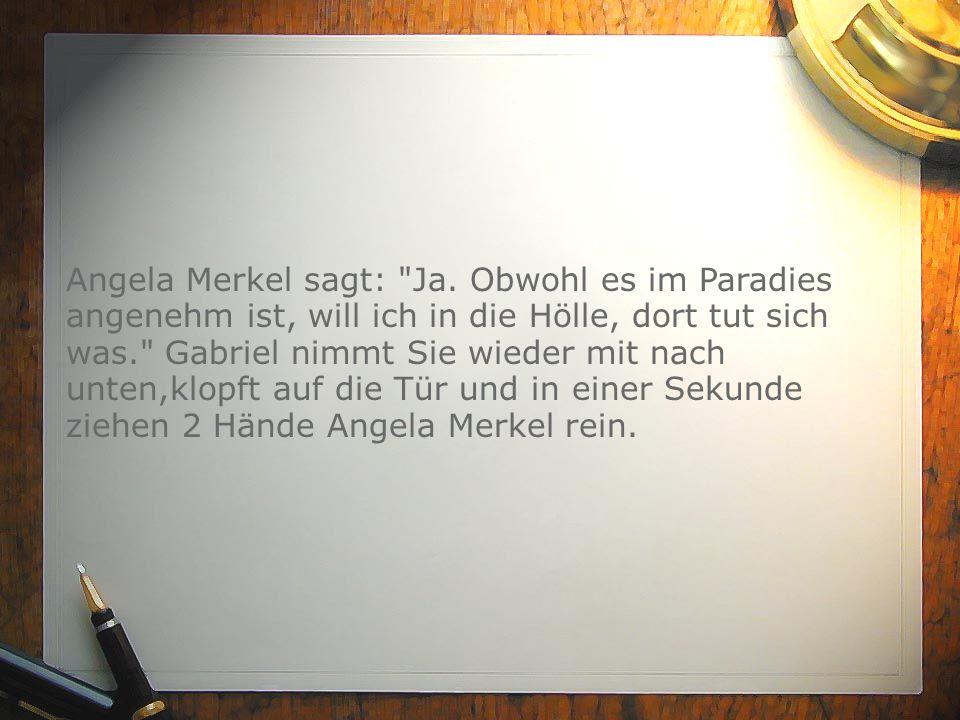 Angela Merkel sagt: Ja. Obwohl es im Paradies angenehm ist, will ich in die Hölle, dort tut sich was. Gabriel nimmt Sie wieder mit nach unten,klopft auf die Tür und in einer Sekunde ziehen 2 Hände Angela Merkel rein.