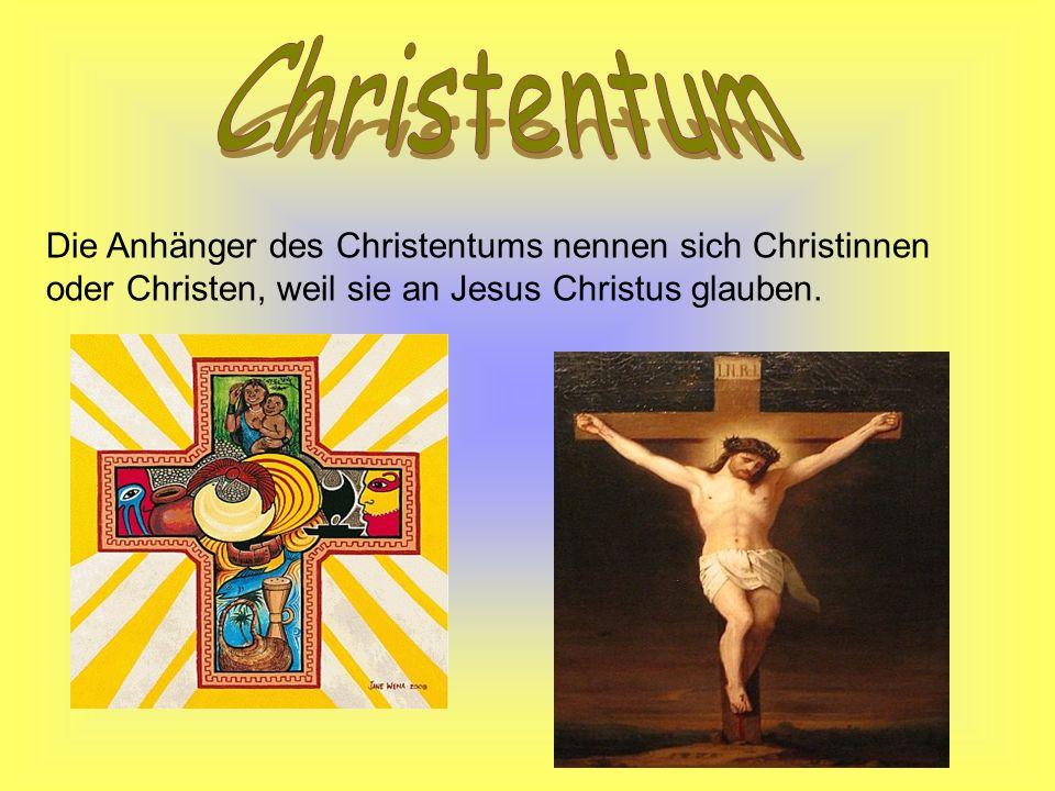 Christentum Die Anhänger des Christentums nennen sich Christinnen oder Christen, weil sie an Jesus Christus glauben.