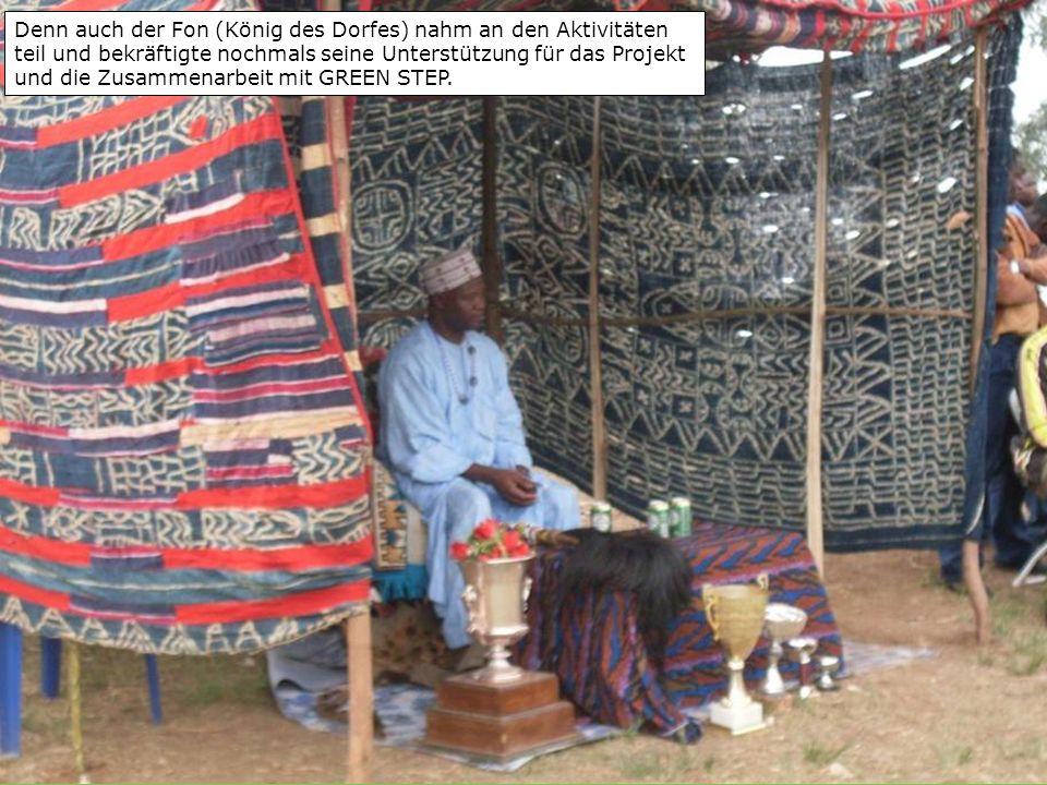 Denn auch der Fon (König des Dorfes) nahm an den Aktivitäten teil und bekräftigte nochmals seine Unterstützung für das Projekt und die Zusammenarbeit mit GREEN STEP.