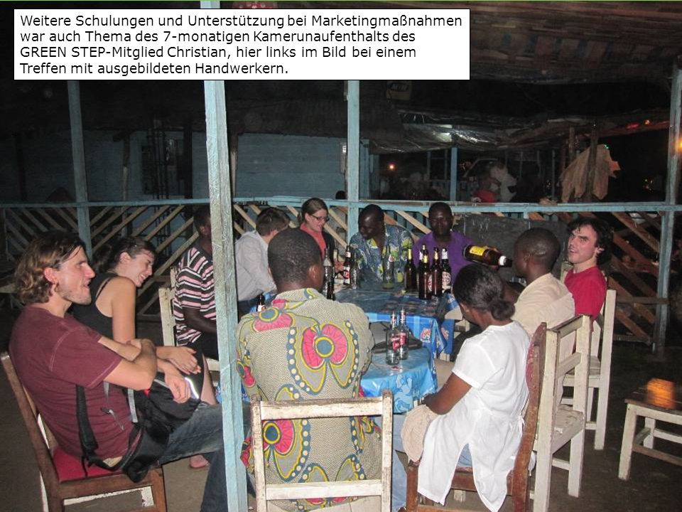 Weitere Schulungen und Unterstützung bei Marketingmaßnahmen war auch Thema des 7-monatigen Kamerunaufenthalts des GREEN STEP-Mitglied Christian, hier links im Bild bei einem Treffen mit ausgebildeten Handwerkern.