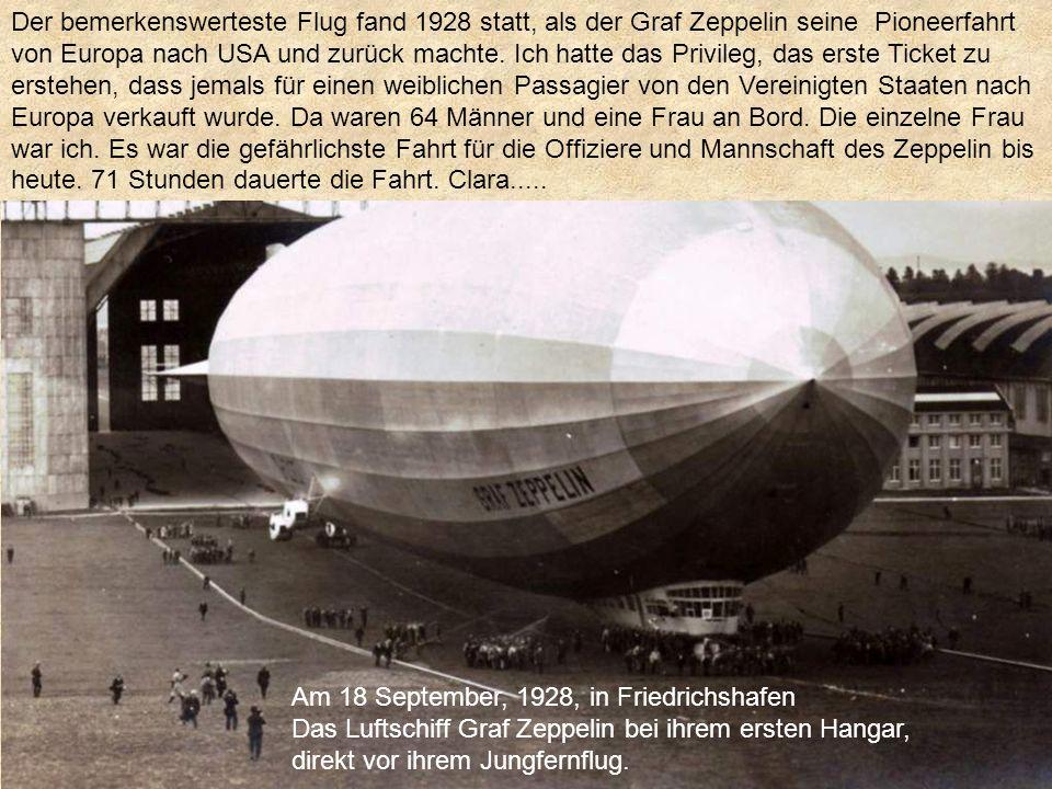 Der bemerkenswerteste Flug fand 1928 statt, als der Graf Zeppelin seine Pioneerfahrt von Europa nach USA und zurück machte. Ich hatte das Privileg, das erste Ticket zu erstehen, dass jemals für einen weiblichen Passagier von den Vereinigten Staaten nach Europa verkauft wurde. Da waren 64 Männer und eine Frau an Bord. Die einzelne Frau war ich. Es war die gefährlichste Fahrt für die Offiziere und Mannschaft des Zeppelin bis heute. 71 Stunden dauerte die Fahrt. Clara.....