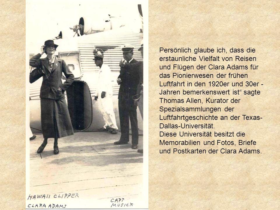 Persönlich glaube ich, dass die erstaunliche Vielfalt von Reisen und Flügen der Clara Adams für das Pionierwesen der frühen Luftfahrt in den 1920er und 30er -Jahren bemerkenswert ist sagte Thomas Allen, Kurator der Spezialsammlungen der Luftfahrtgeschichte an der Texas-Dallas-Universität.