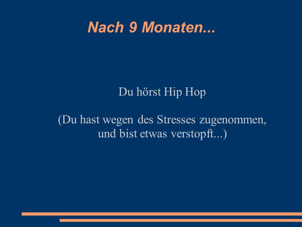Nach 9 Monaten... Du hörst Hip Hop
