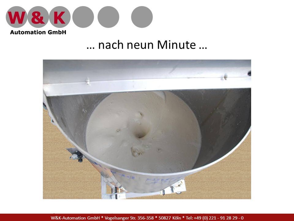 … nach neun Minute … W&K Automation GmbH * Vogelsanger Str. 356-358 * 50827 Köln * Tel: +49 (0) 221 - 91 28 29 - 17.