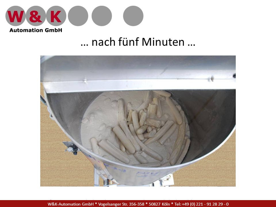 … nach fünf Minuten … W&K Automation GmbH * Vogelsanger Str. 356-358 * 50827 Köln * Tel: +49 (0) 221 - 91 28 29 - 17.