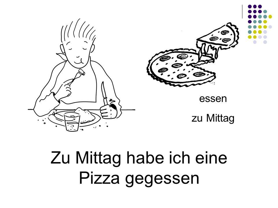 Zu Mittag habe ich eine Pizza gegessen