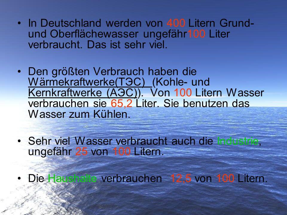 In Deutschland werden von 400 Litern Grund- und Oberflächewasser ungefähr100 Liter verbraucht. Das ist sehr viel.