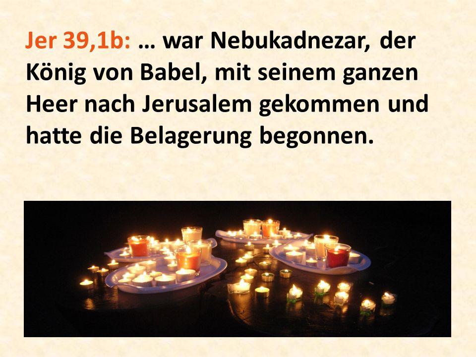 Jer 39,1b: … war Nebukadnezar, der König von Babel, mit seinem ganzen Heer nach Jerusalem gekommen und hatte die Belagerung begonnen.