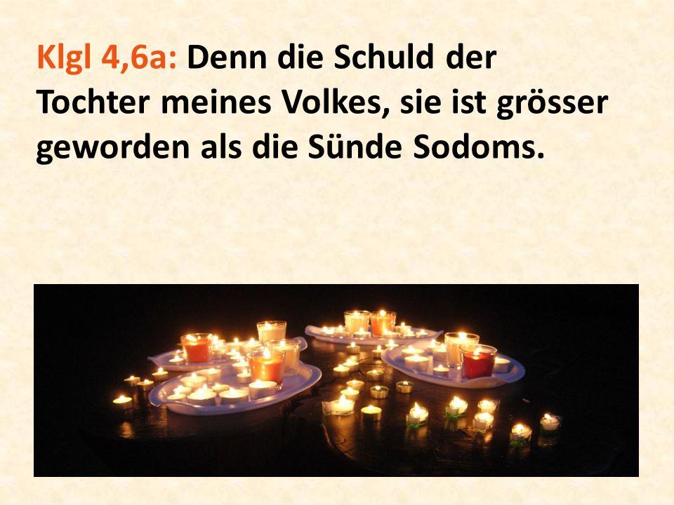 Klgl 4,6a: Denn die Schuld der Tochter meines Volkes, sie ist grösser geworden als die Sünde Sodoms.