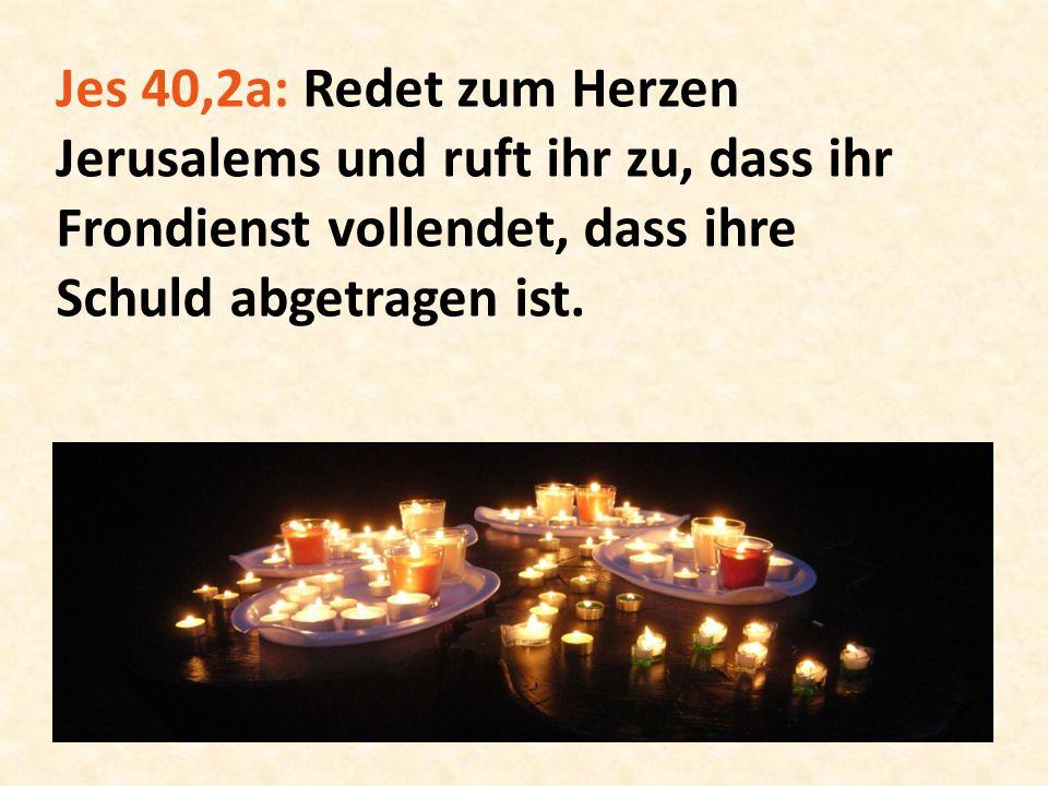 Jes 40,2a: Redet zum Herzen Jerusalems und ruft ihr zu, dass ihr Frondienst vollendet, dass ihre Schuld abgetragen ist.