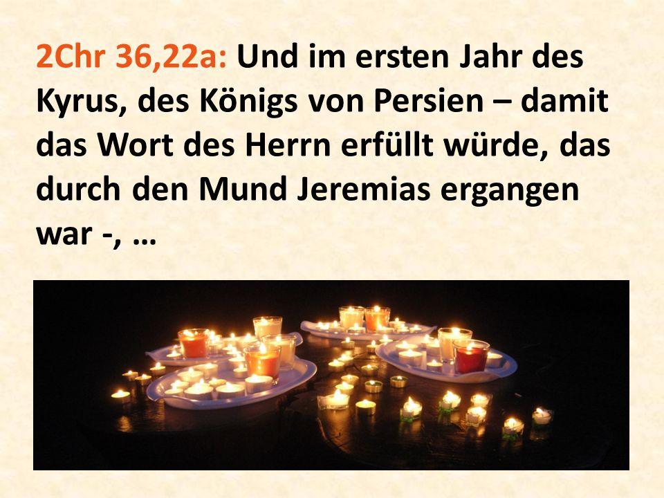 2Chr 36,22a: Und im ersten Jahr des Kyrus, des Königs von Persien – damit das Wort des Herrn erfüllt würde, das durch den Mund Jeremias ergangen war -, …