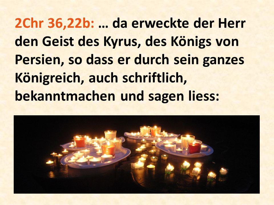 2Chr 36,22b: … da erweckte der Herr den Geist des Kyrus, des Königs von Persien, so dass er durch sein ganzes Königreich, auch schriftlich, bekanntmachen und sagen liess: