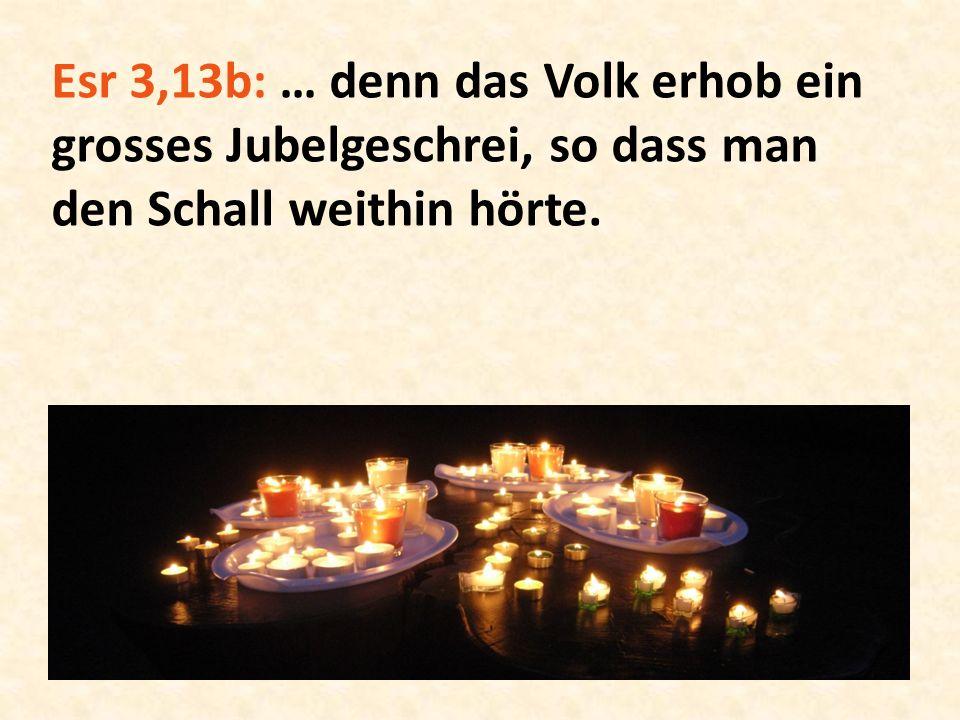 Esr 3,13b: … denn das Volk erhob ein grosses Jubelgeschrei, so dass man den Schall weithin hörte.