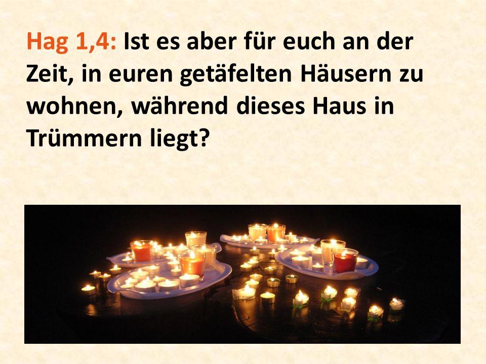 Hag 1,4: Ist es aber für euch an der Zeit, in euren getäfelten Häusern zu wohnen, während dieses Haus in Trümmern liegt