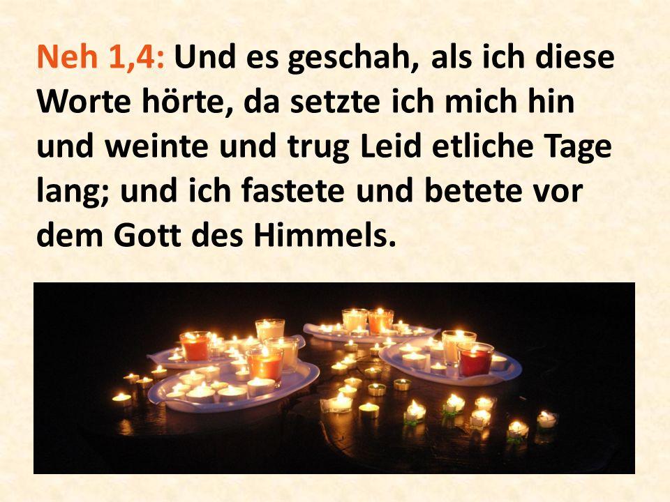 Neh 1,4: Und es geschah, als ich diese Worte hörte, da setzte ich mich hin und weinte und trug Leid etliche Tage lang; und ich fastete und betete vor dem Gott des Himmels.