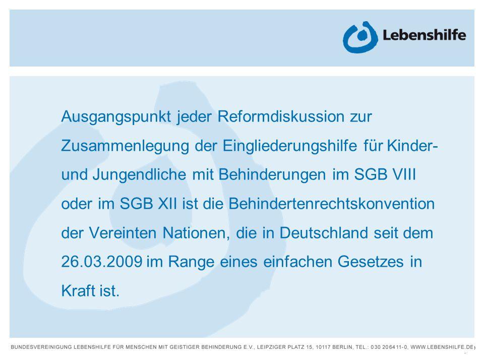 Ausgangspunkt jeder Reformdiskussion zur Zusammenlegung der Eingliederungshilfe für Kinder- und Jungendliche mit Behinderungen im SGB VIII oder im SGB XII ist die Behindertenrechtskonvention der Vereinten Nationen, die in Deutschland seit dem 26.03.2009 im Range eines einfachen Gesetzes in Kraft ist.