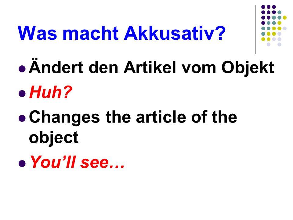 Was macht Akkusativ Ändert den Artikel vom Objekt Huh