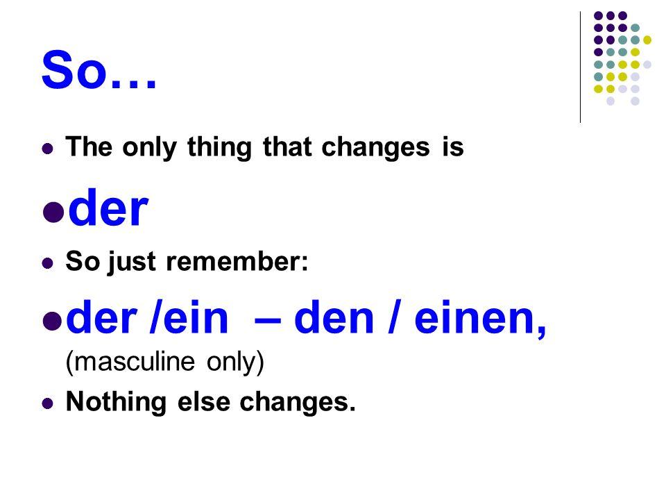 So… der der /ein – den / einen, (masculine only)